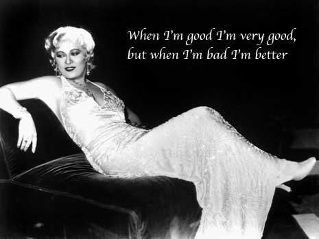 Mae West: When I'm good I'm very good, but when I'm bad I'm better