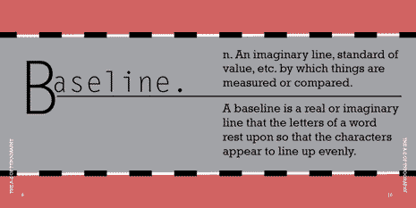 Baseline: A real or imaginary line that the letters of a word rest on so the characters appear to line up evenly