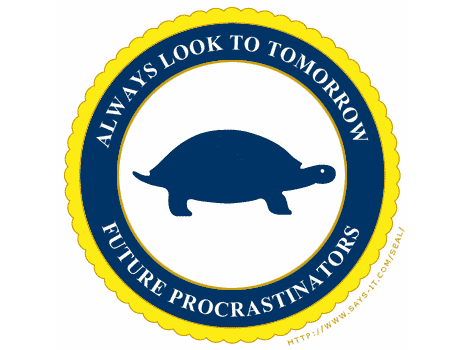Always look to tomorrow. Future procrastinators seal