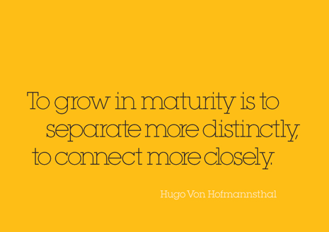 To grow in maturity is to separate more distinctly, to connect more closely. Quote from Hugo Von Hofmannsthal